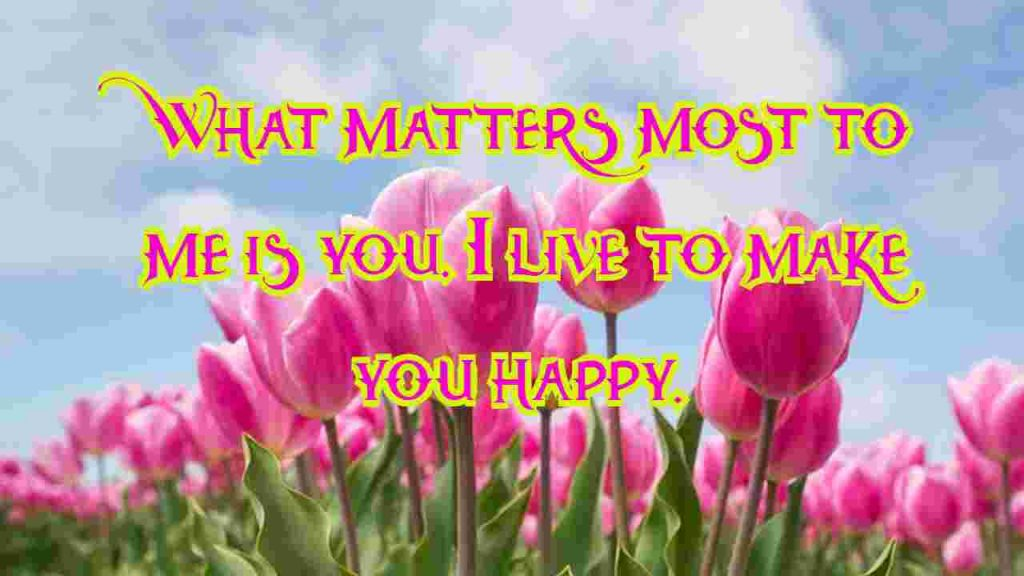 What matters most to me is you. I live to make you happy.