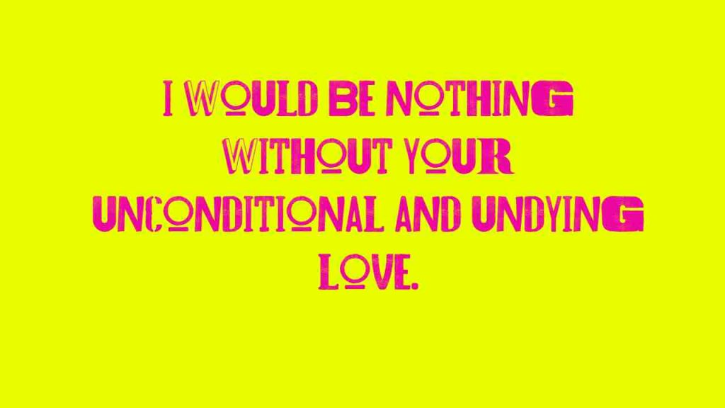 I would be nothing without your unconditional and undying love.