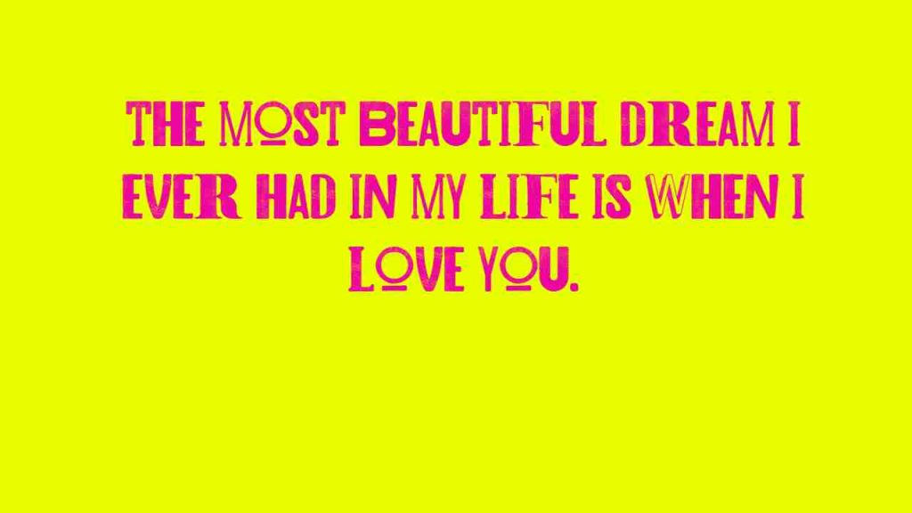 The most beautiful dream I ever had in my life is when I love you.