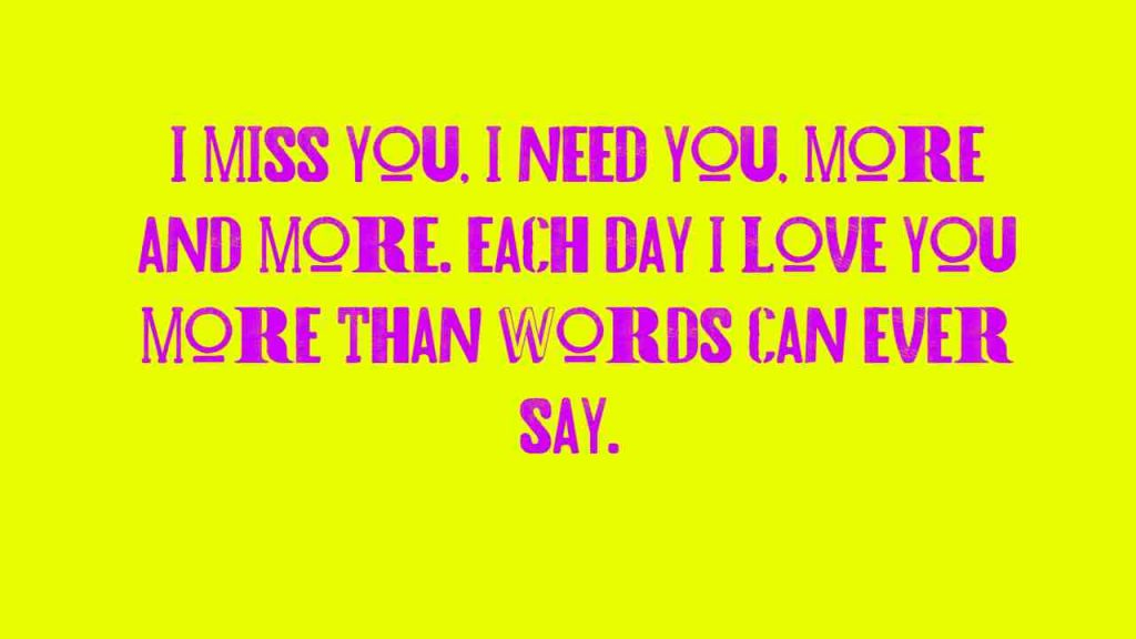 I miss you, I need you, more and more. Each day I Love You more than words can ever say.