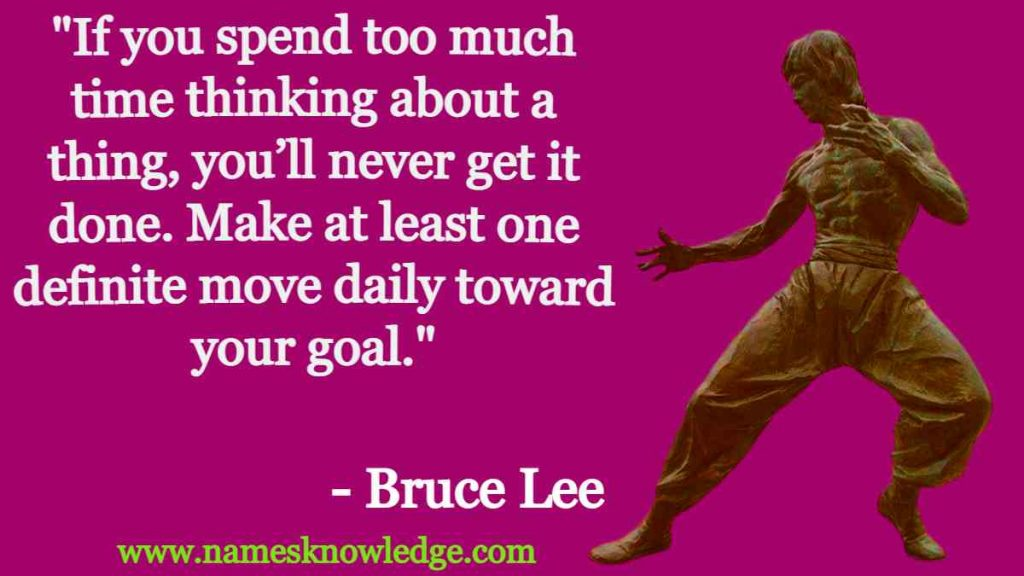 """Bruce Lee Quotes - """"If you spend too much time thinking about a thing, you'll never get it done. Make at least one definite move daily toward your goal."""""""