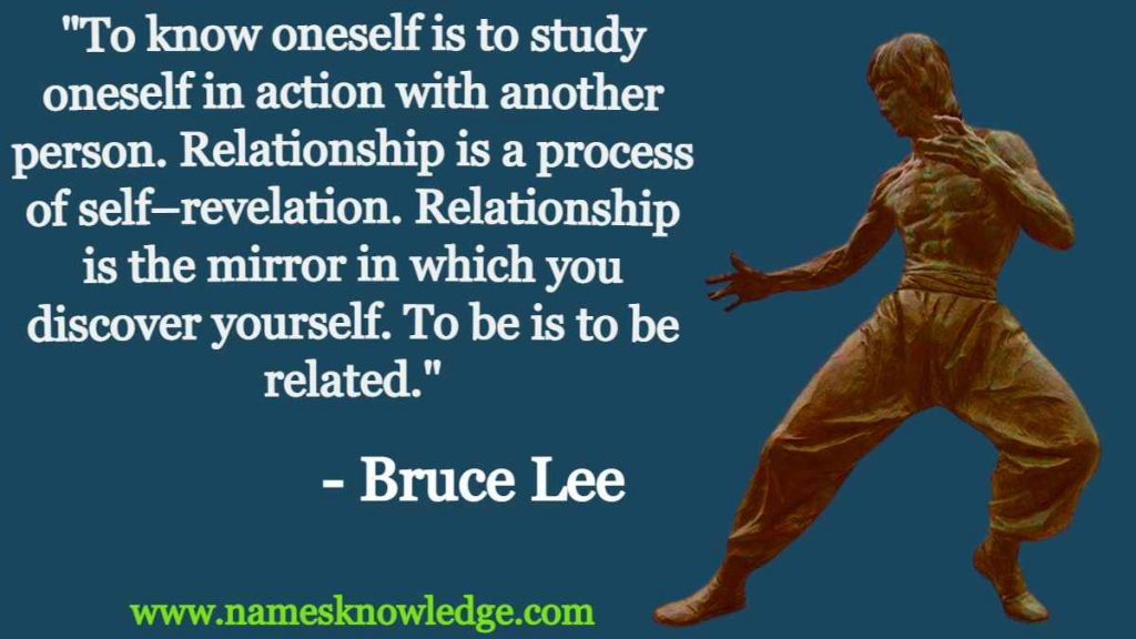 """Bruce Lee Quotes - """"To know oneself is to study oneself in action with another person. Relationship is a process of self–revelation. Relationship is the mirror in which you discover yourself. To be is to be related."""""""