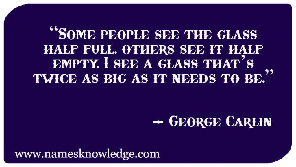 """""""Some people see the glass half full, others see it half empty. I see a glass that's twice as big as it needs to be."""""""