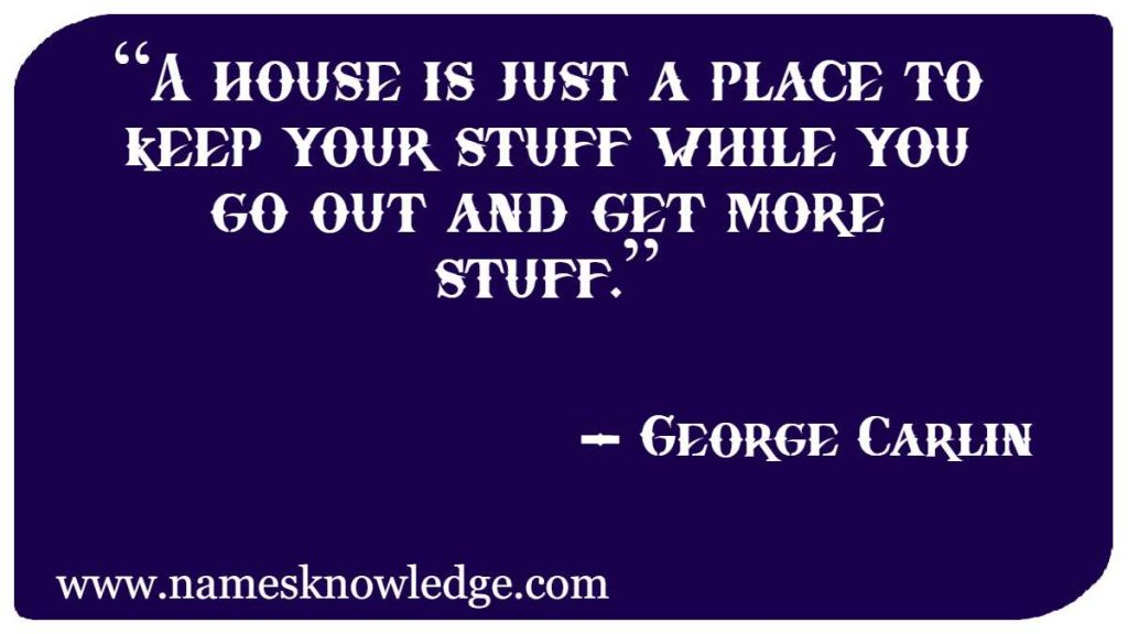 """""""A house is just a place to keep your stuff while you go out and get more stuff."""""""
