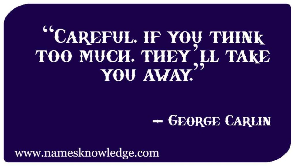 """George Carlin Quotes - """"Careful, if you think too much, they'll take you away."""""""