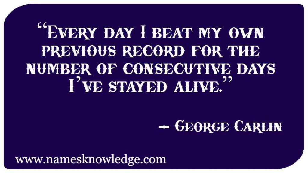 """George Carlin Quotes - """"Every day I beat my own previous record for the number of consecutive days I've stayed alive."""""""