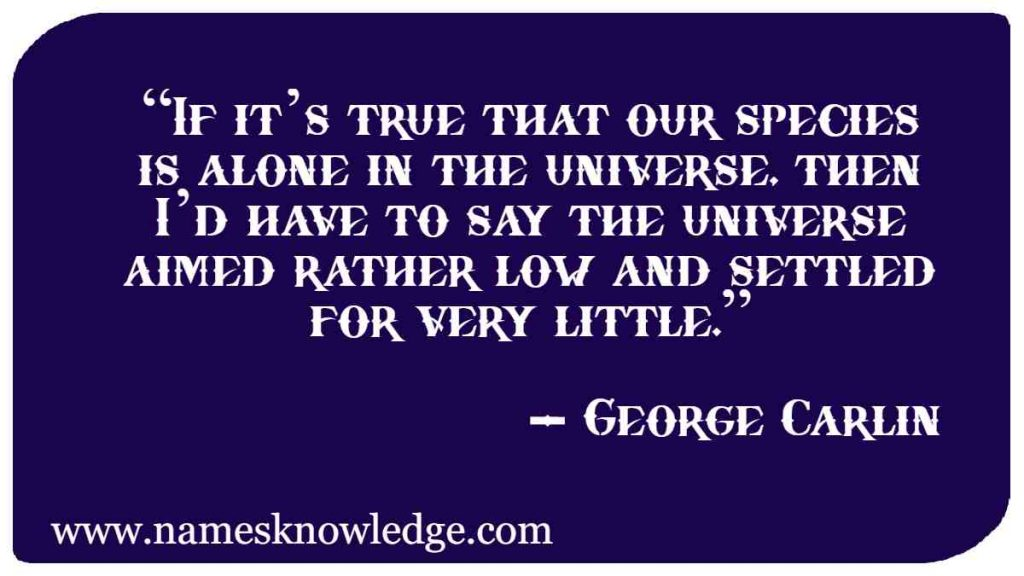 """""""If it's true that our species is alone in the universe, then I'd have to say the universe aimed rather low and settled for very little."""""""