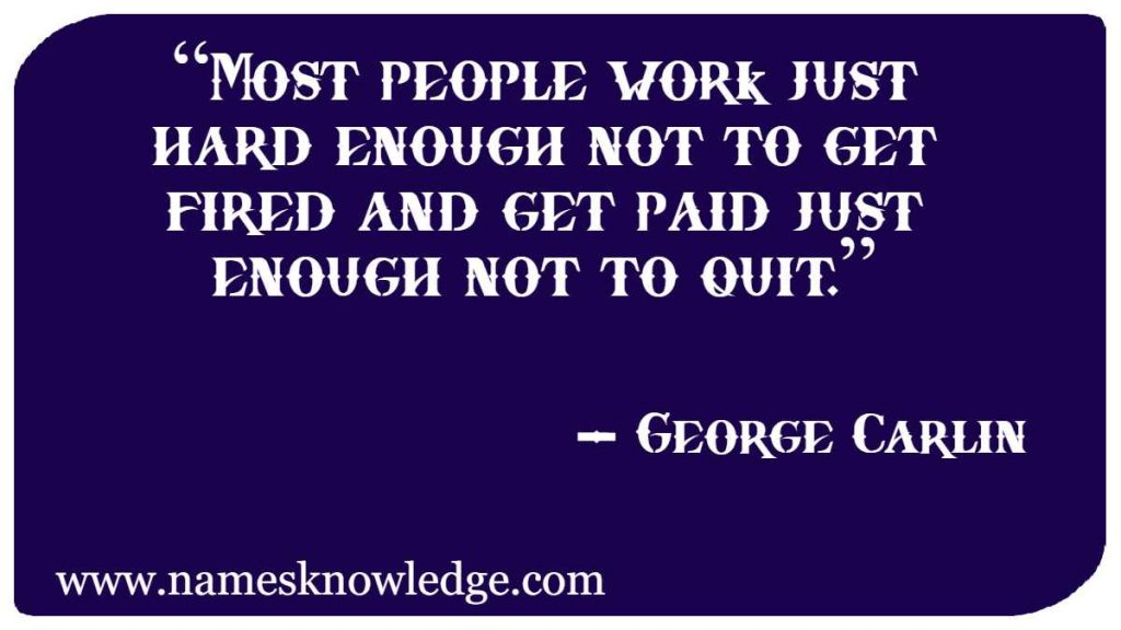 """George Carlin Quotes - """"Most people work just hard enough not to get fired and get paid just enough not to quit."""""""