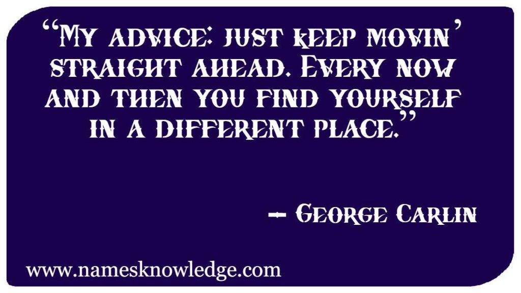"""George Carlin Quotes - """"My advice: just keep movin' straight ahead. Every now and then you find yourself in a different place."""""""