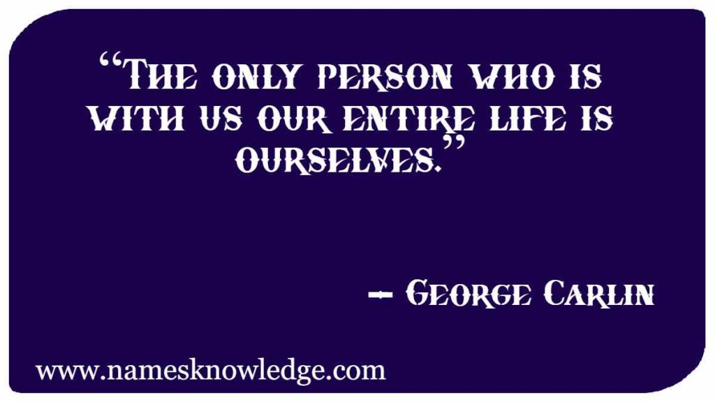 """George Carlin Quotes - """"The only person who is with us our entire life is ourselves."""""""