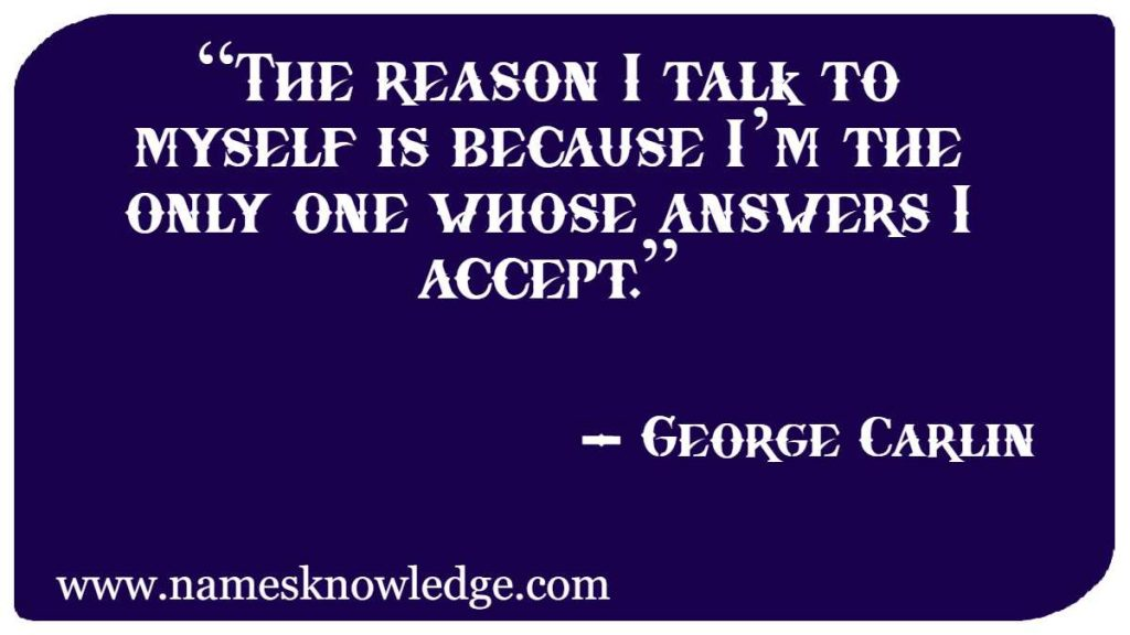 """""""The reason I talk to myself is because I'm the only one whose answers I accept."""""""