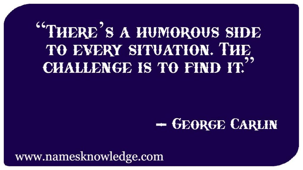 """""""There's a humorous side to every situation. The challenge is to find it."""""""
