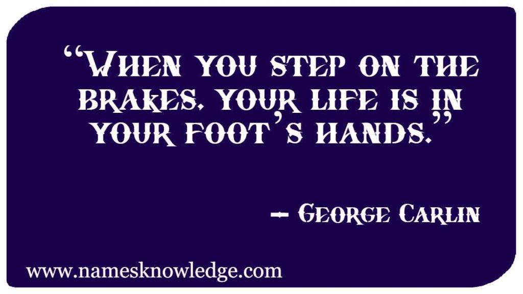 """George Carlin Quotes - """"When you step on the brakes, your life is in your foot's hands."""""""