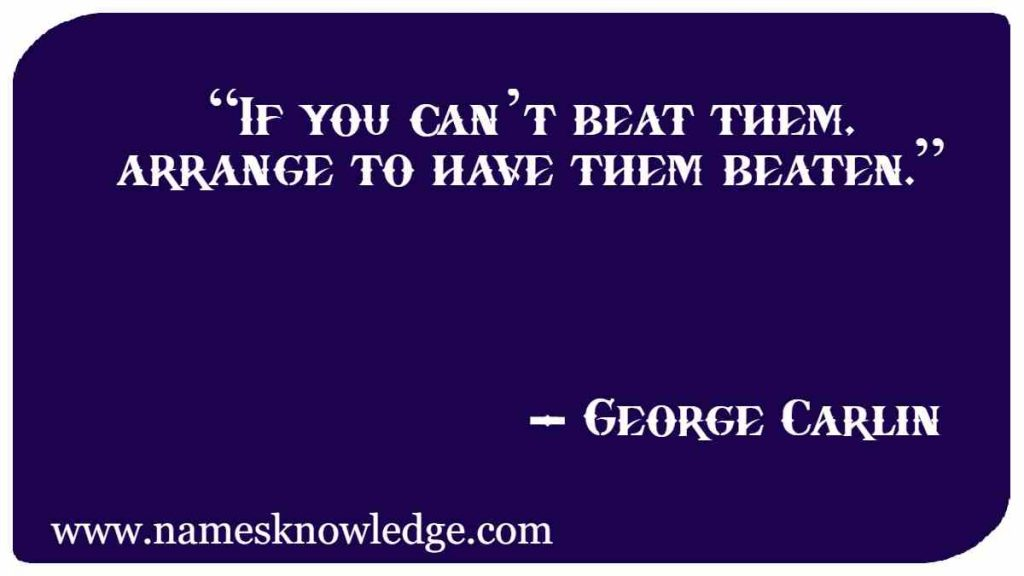 """""""If you can't beat them, arrange to have them beaten."""""""