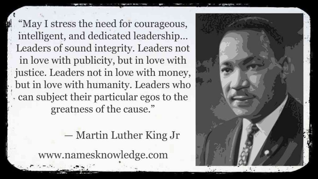 """""""May I stress the need for courageous, intelligent, and dedicated leadership… Leaders of sound integrity. Leaders not in love with publicity, but in love with justice. Leaders not in love with money, but in love with humanity. Leaders who can subject their particular egos to the greatness of the cause."""""""