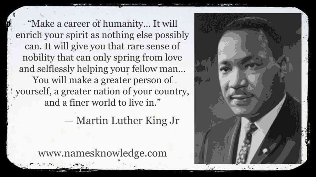 """""""Make a career of humanity… It will enrich your spirit as nothing else possibly can. It will give you that rare sense of nobility that can only spring from love and selflessly helping your fellow man… You will make a greater person of yourself, a greater nation of your country, and a finer world to live in."""""""