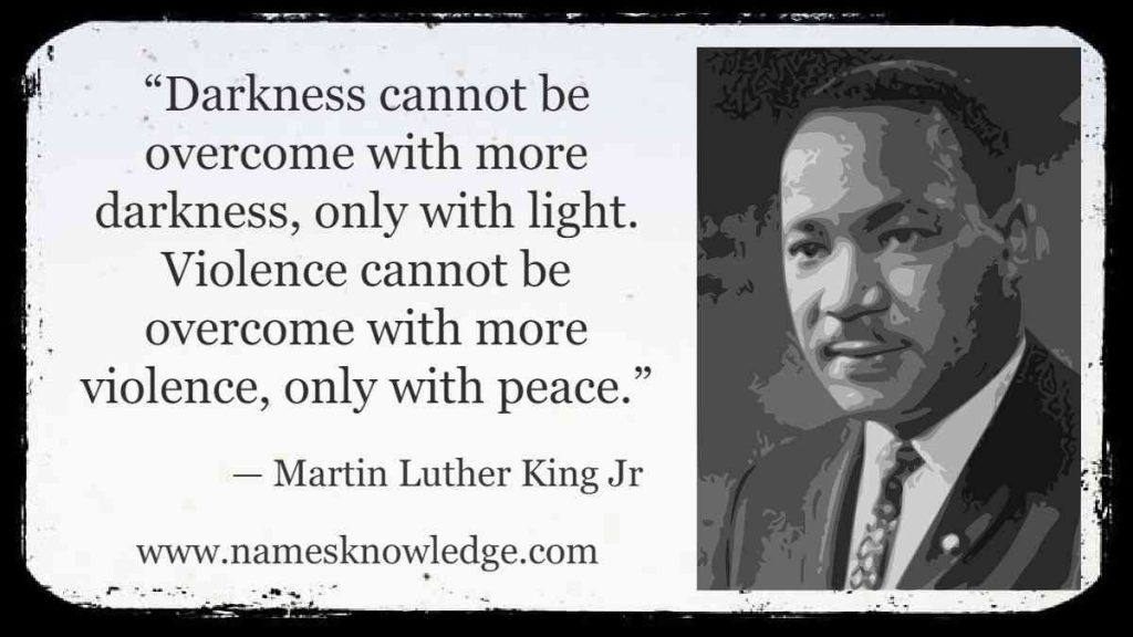 """""""Darkness cannot be overcome with more darkness, only with light. Violence cannot be overcome with more violence, only with peace."""""""