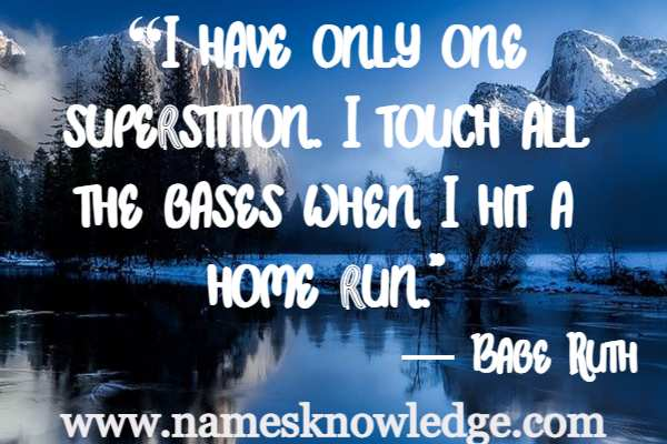 """""""I have only one superstition. I touch all the bases when I hit a home run."""""""