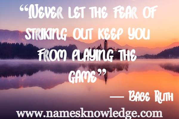 """""""Never let the fear of striking out keep you from playing the game"""""""