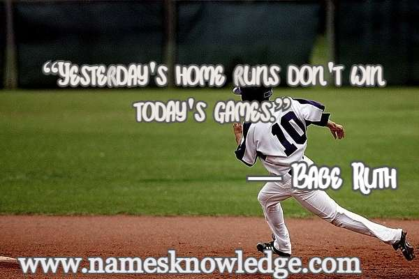 """Quotes of Babe Ruth -""""Yesterday's home runs don't win today's games."""""""