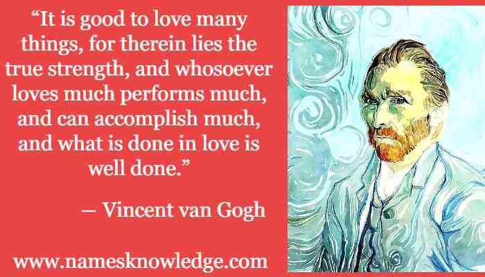 """Vincent van Gogh Quotes - """"It is good to love many things, for therein lies the true strength, and whosoever loves much performs much, and can accomplish much, and what is done in love is well done."""""""